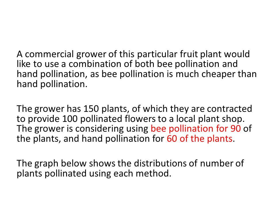 A commercial grower of this particular fruit plant would like to use a combination of both bee pollination and hand pollination, as bee pollination is