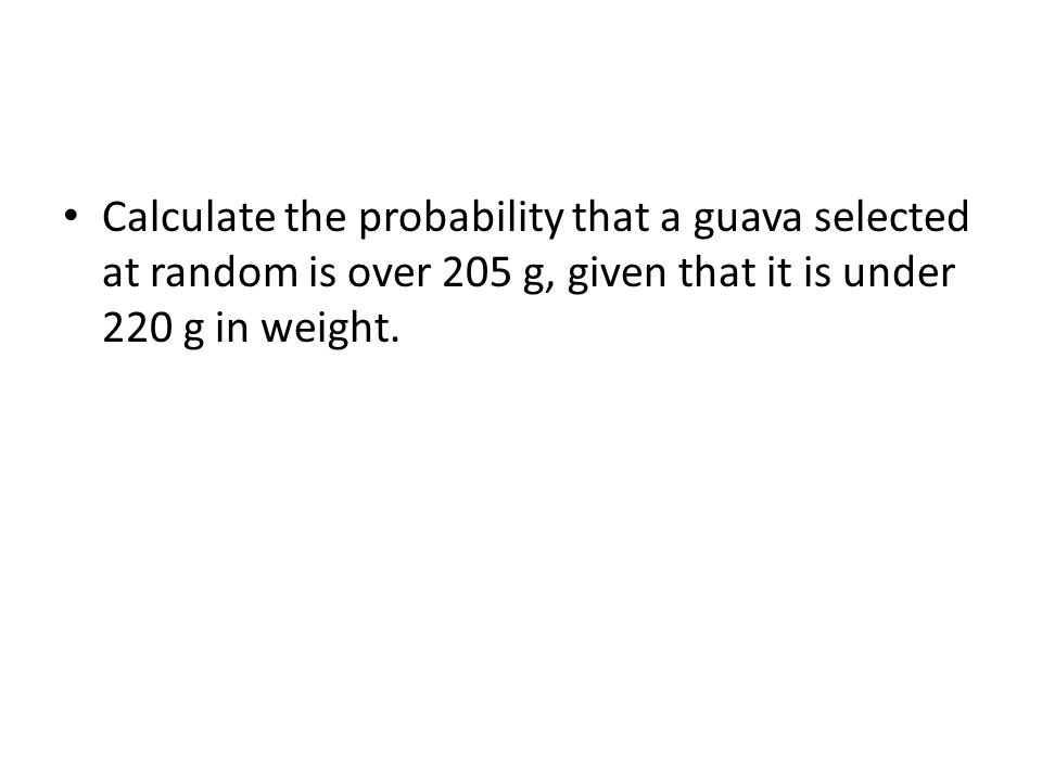 The probability that a guava selected at random is over 205 g, given that it is under 220 g in weight= 215205220
