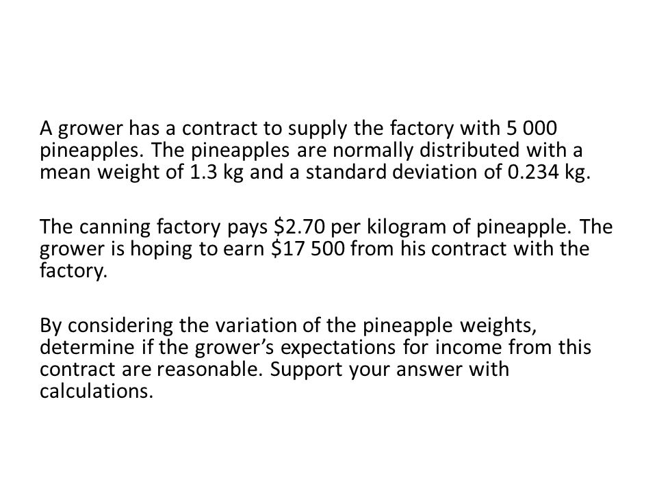 A grower has a contract to supply the factory with 5 000 pineapples. The pineapples are normally distributed with a mean weight of 1.3 kg and a standa