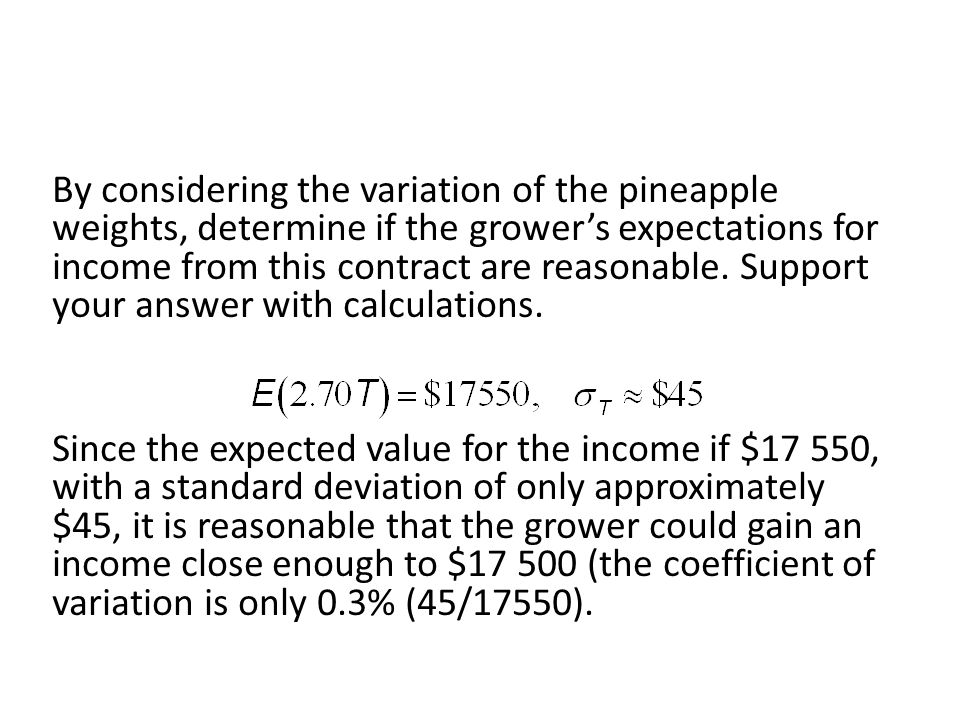 By considering the variation of the pineapple weights, determine if the growers expectations for income from this contract are reasonable. Support you