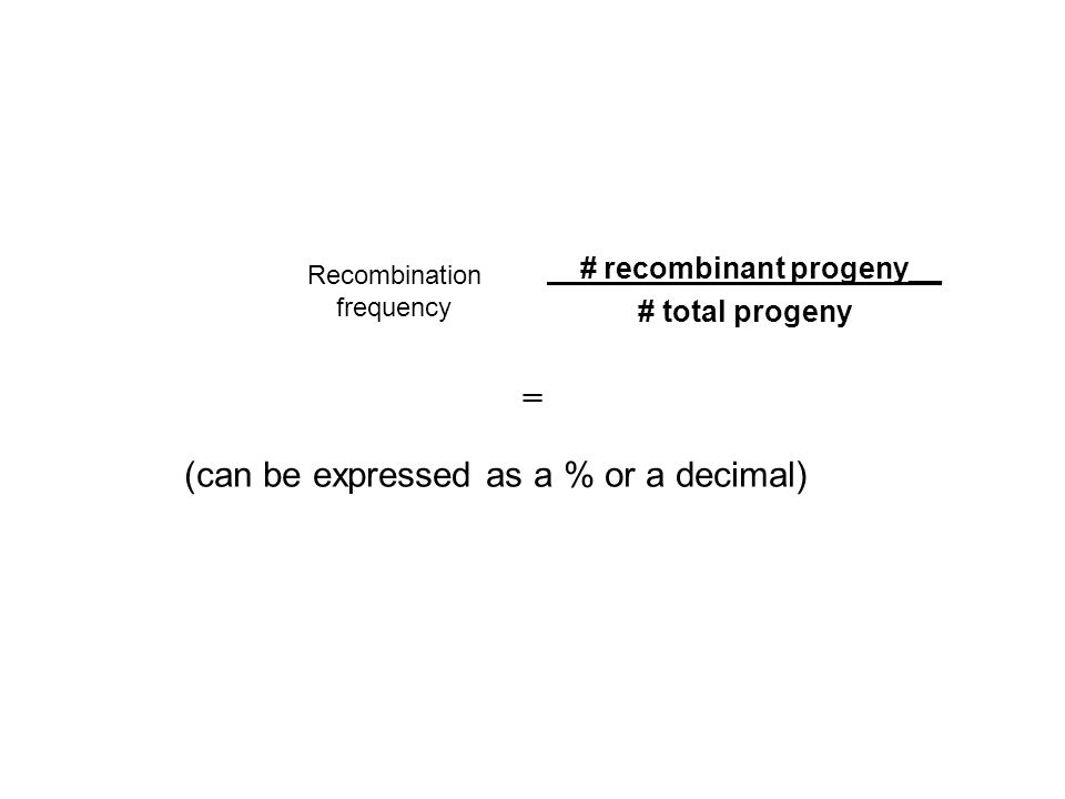 # recombinant progeny__ # total progeny Recombination frequency (can be expressed as a % or a decimal) =