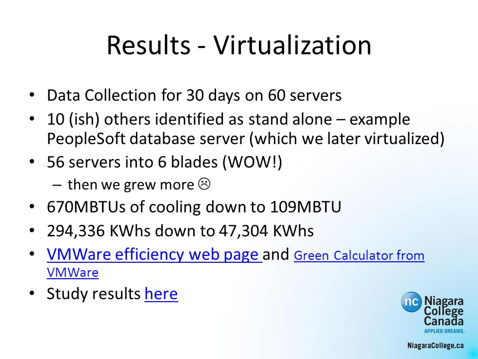 Results - Virtualization Data Collection for 30 days on 60 servers 10 (ish) others identified as stand alone – example PeopleSoft database server (which we later virtualized) 56 servers into 6 blades (WOW!) – then we grew more 670MBTUs of cooling down to 109MBTU 294,336 KWhs down to 47,304 KWhs VMWare efficiency web page and Green Calculator from VMWare VMWare efficiency web page Green Calculator from VMWare Study results herehere