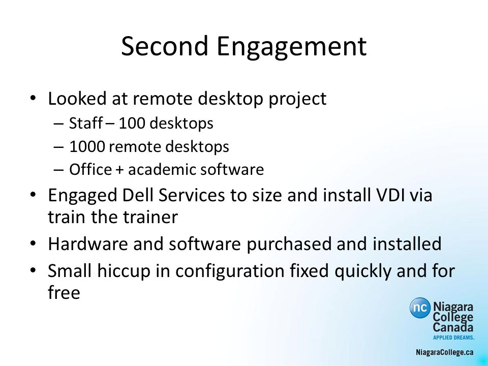 Second Engagement Looked at remote desktop project – Staff – 100 desktops – 1000 remote desktops – Office + academic software Engaged Dell Services to size and install VDI via train the trainer Hardware and software purchased and installed Small hiccup in configuration fixed quickly and for free