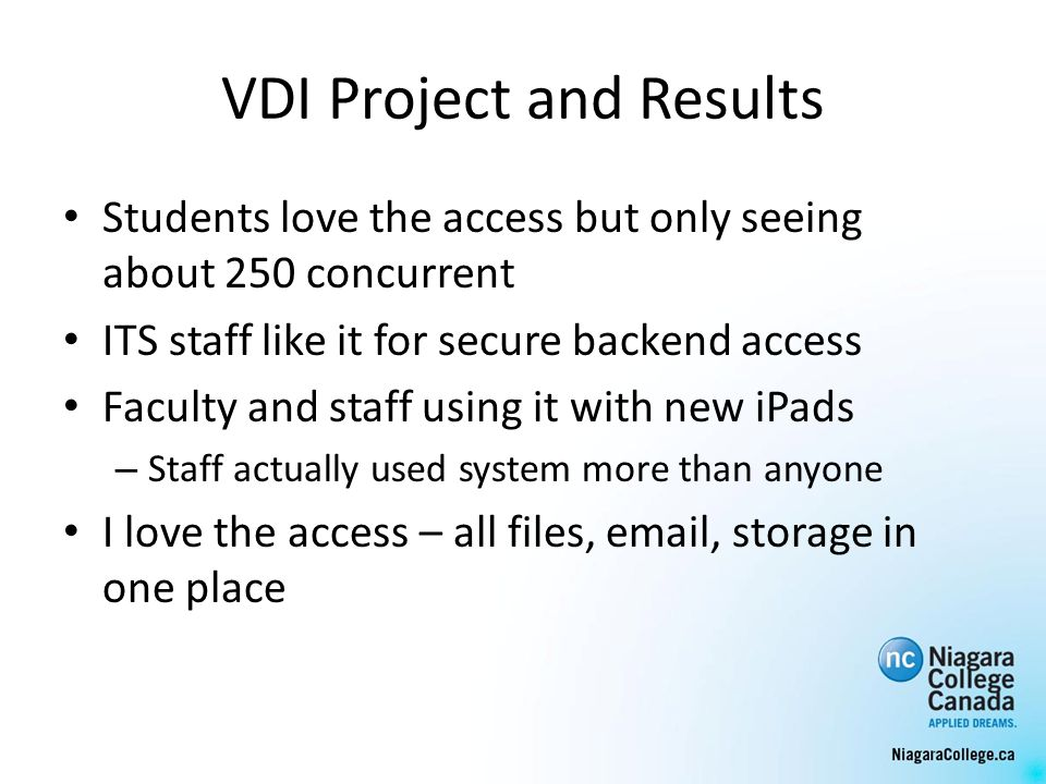 VDI Project and Results Students love the access but only seeing about 250 concurrent ITS staff like it for secure backend access Faculty and staff using it with new iPads – Staff actually used system more than anyone I love the access – all files, email, storage in one place
