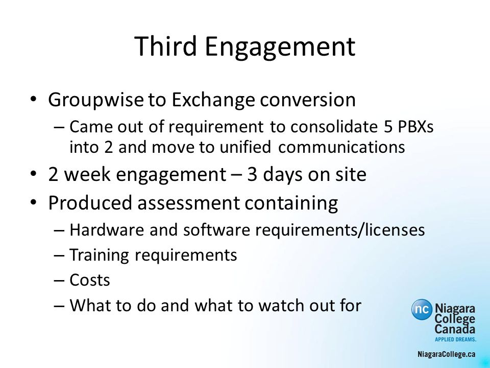 Third Engagement Groupwise to Exchange conversion – Came out of requirement to consolidate 5 PBXs into 2 and move to unified communications 2 week engagement – 3 days on site Produced assessment containing – Hardware and software requirements/licenses – Training requirements – Costs – What to do and what to watch out for