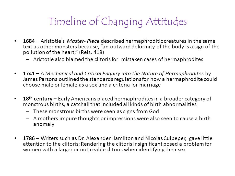 Timeline of Changing Attitudes 1684 – Aristotles Master- Piece described hermaphroditic creatures in the same text as other monsters because, an outward deformity of the body is a sign of the pollution of the heart, (Reis, 418) – Aristotle also blamed the clitoris for mistaken cases of hermaphrodites 1741 – A Mechanical and Critical Enquiry into the Nature of Hermaphrodites by James Parsons outlined the standards regulations for how a hermaphrodite could choose male or female as a sex and a criteria for marriage 18 th century – Early Americans placed hermaphrodites in a broader category of monstrous births, a catchall that included all kinds of birth abnormalities – These monstrous births were seen as signs from God – A mothers impure thoughts or impressions were also seen to cause a birth anomaly 1786 – Writers such as Dr.