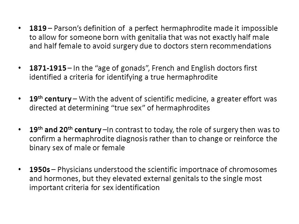 1819 – Parsons definition of a perfect hermaphrodite made it impossible to allow for someone born with genitalia that was not exactly half male and half female to avoid surgery due to doctors stern recommendations 1871-1915 – In the age of gonads, French and English doctors first identified a criteria for identifying a true hermaphrodite 19 th century – With the advent of scientific medicine, a greater effort was directed at determining true sex of hermaphrodites 19 th and 20 th century –In contrast to today, the role of surgery then was to confirm a hermaphrodite diagnosis rather than to change or reinforce the binary sex of male or female 1950s – Physicians understood the scientific importnace of chromosomes and hormones, but they elevated external genitals to the single most important criteria for sex identification