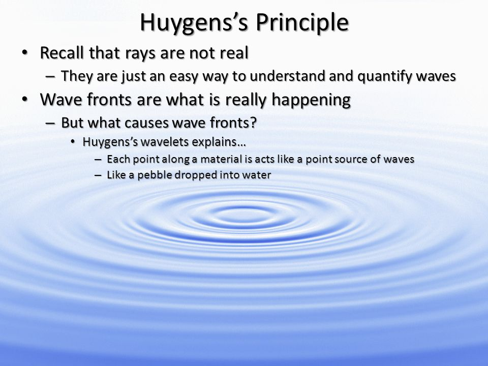 Huygenss Principle Recall that rays are not real Recall that rays are not real – They are just an easy way to understand and quantify waves Wave front