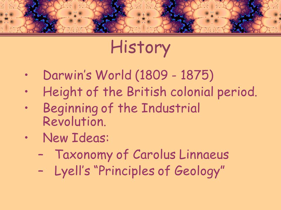 History Darwins World (1809 - 1875) Height of the British colonial period. Beginning of the Industrial Revolution. New Ideas: –Taxonomy of Carolus Lin