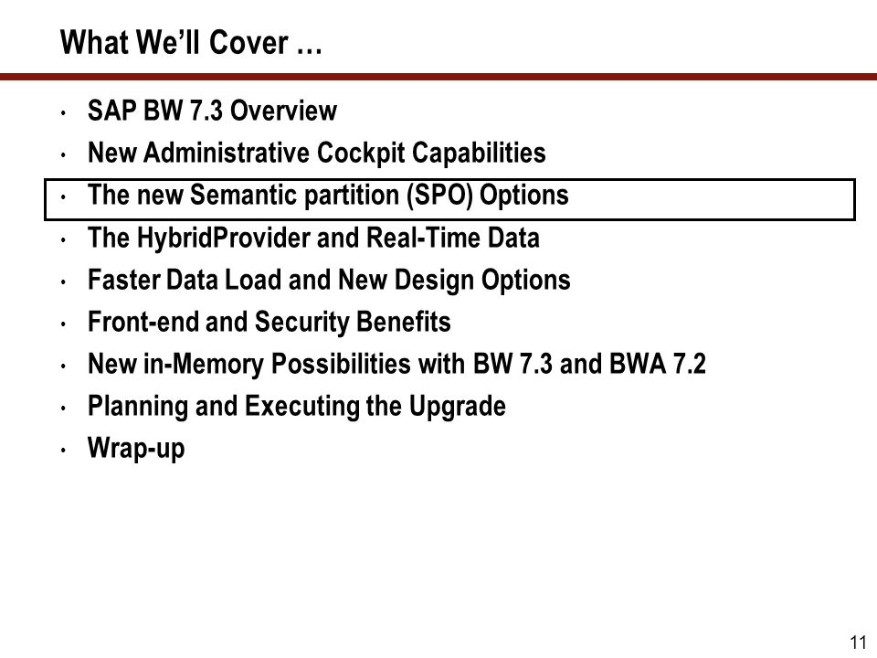 11 What Well Cover … SAP BW 7.3 Overview New Administrative Cockpit Capabilities The new Semantic partition (SPO) Options The HybridProvider and Real-