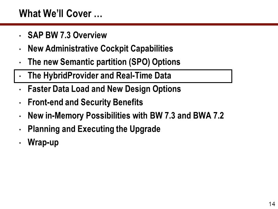 14 What Well Cover … SAP BW 7.3 Overview New Administrative Cockpit Capabilities The new Semantic partition (SPO) Options The HybridProvider and Real-
