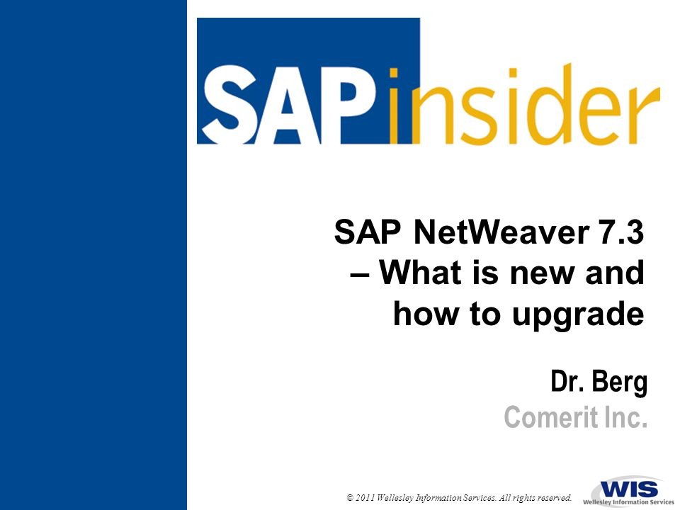 © 2011 Wellesley Information Services. All rights reserved. SAP NetWeaver 7.3 – What is new and how to upgrade Dr. Berg Comerit Inc.