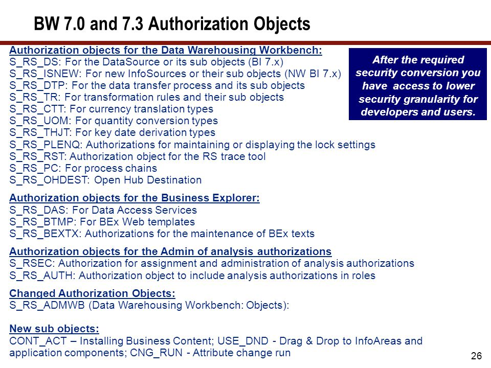 26 BW 7.0 and 7.3 Authorization Objects After the required security conversion you have access to lower security granularity for developers and users.