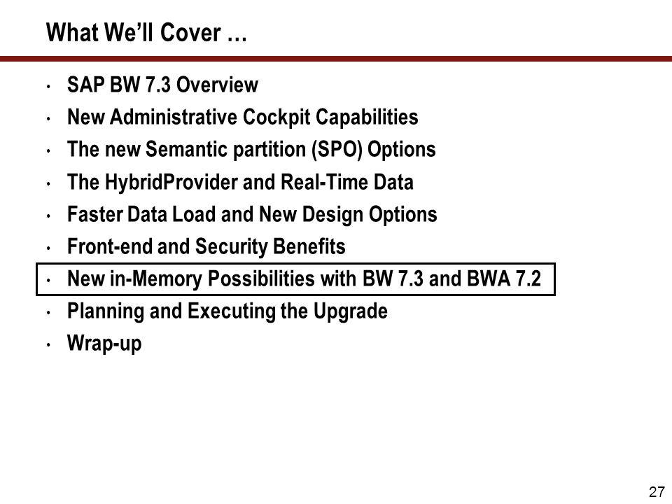 27 What Well Cover … SAP BW 7.3 Overview New Administrative Cockpit Capabilities The new Semantic partition (SPO) Options The HybridProvider and Real-