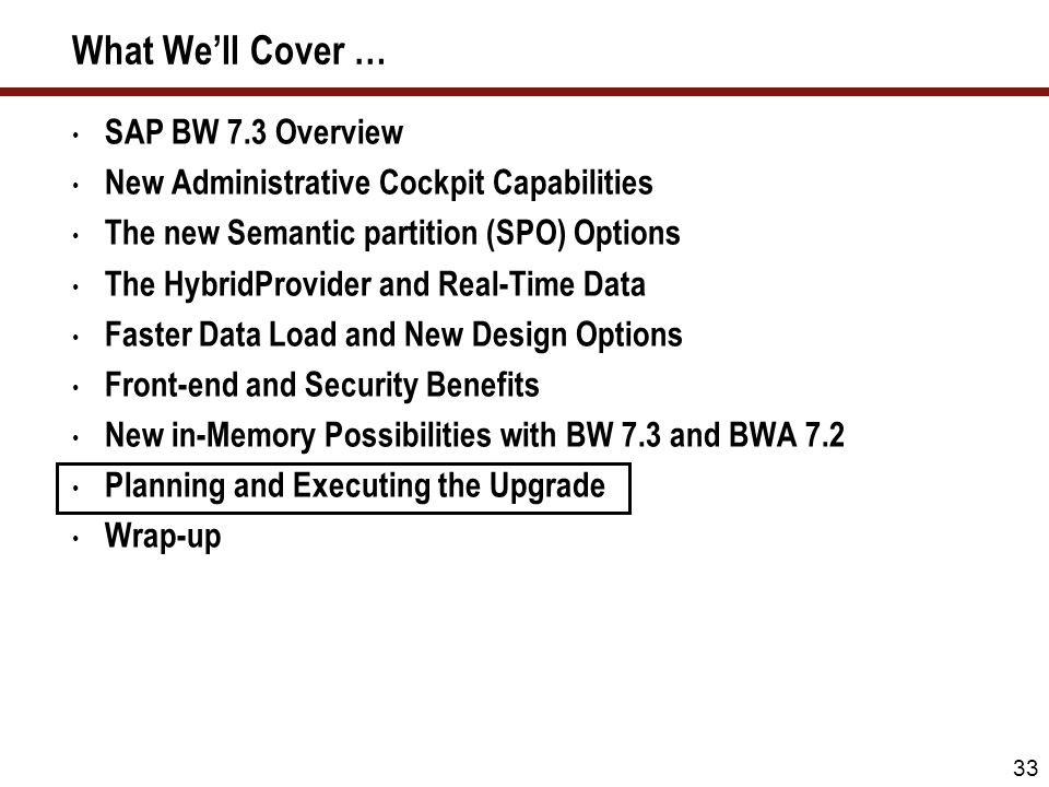 33 What Well Cover … SAP BW 7.3 Overview New Administrative Cockpit Capabilities The new Semantic partition (SPO) Options The HybridProvider and Real-