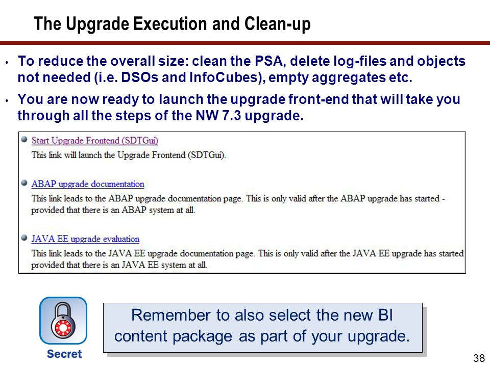38 The Upgrade Execution and Clean-up To reduce the overall size: clean the PSA, delete log-files and objects not needed (i.e. DSOs and InfoCubes), em