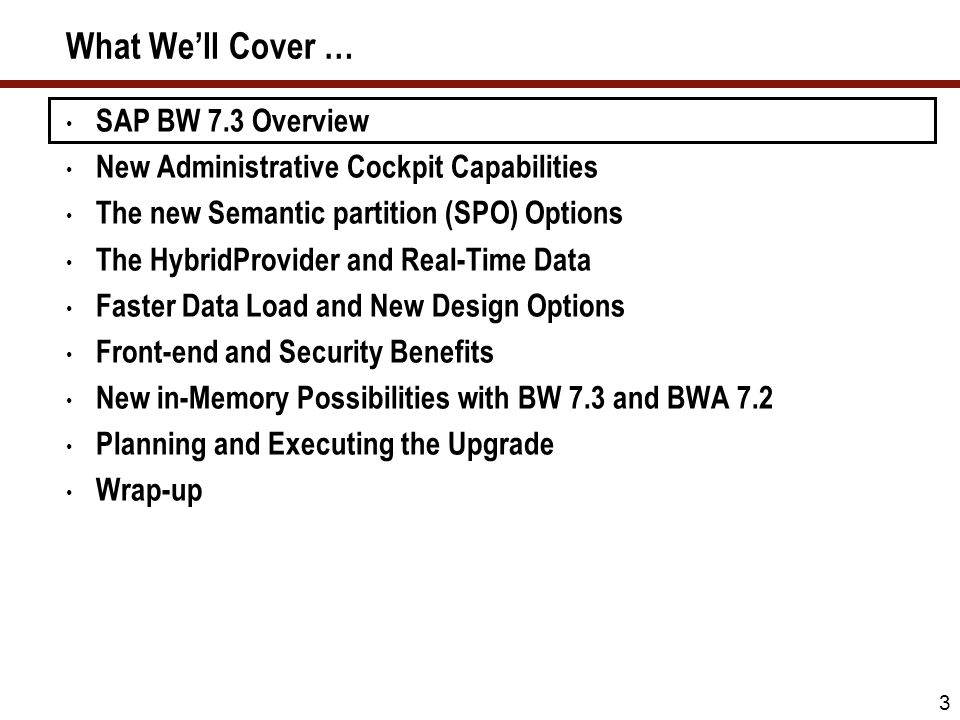 3 What Well Cover … SAP BW 7.3 Overview New Administrative Cockpit Capabilities The new Semantic partition (SPO) Options The HybridProvider and Real-T