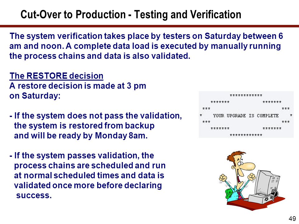 49 Cut-Over to Production - Testing and Verification The system verification takes place by testers on Saturday between 6 am and noon. A complete data