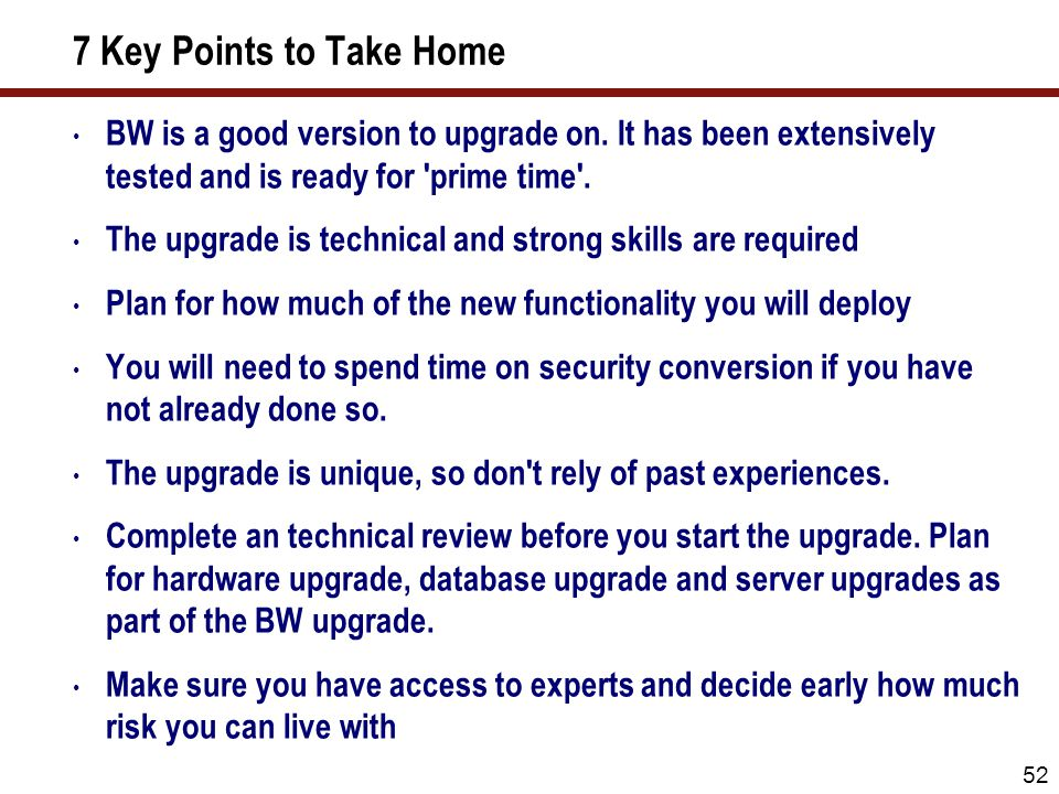 52 7 Key Points to Take Home BW is a good version to upgrade on. It has been extensively tested and is ready for 'prime time'. The upgrade is technica
