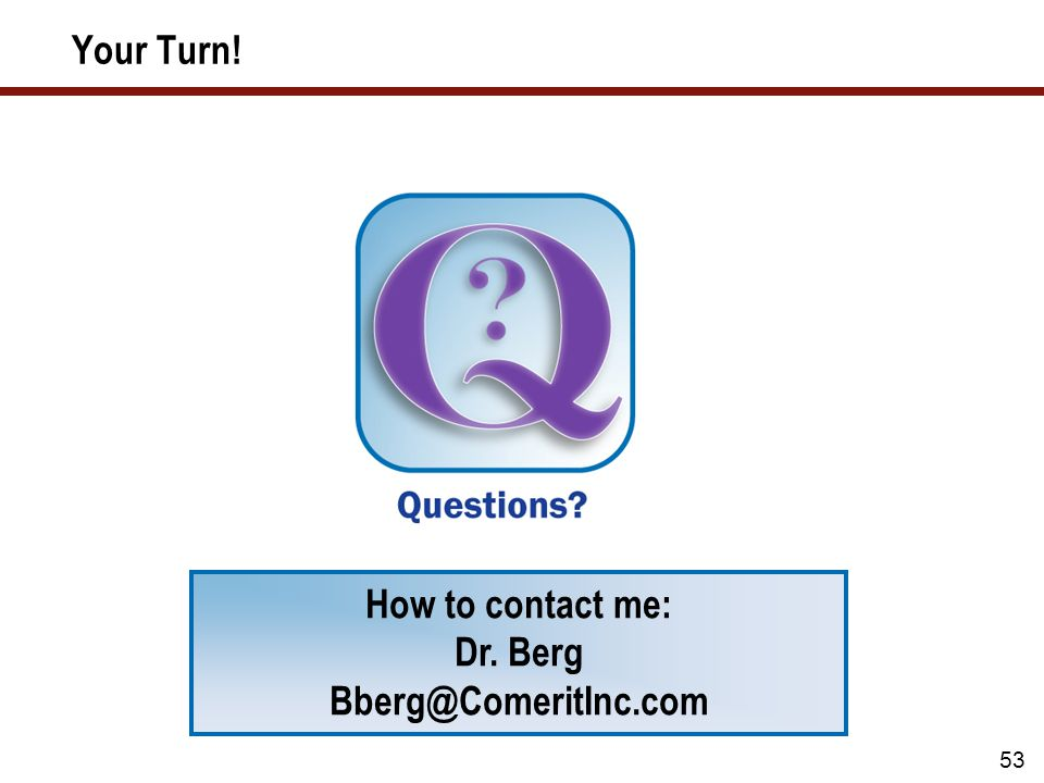 53 Your Turn! How to contact me: Dr. Berg Bberg@ComeritInc.com