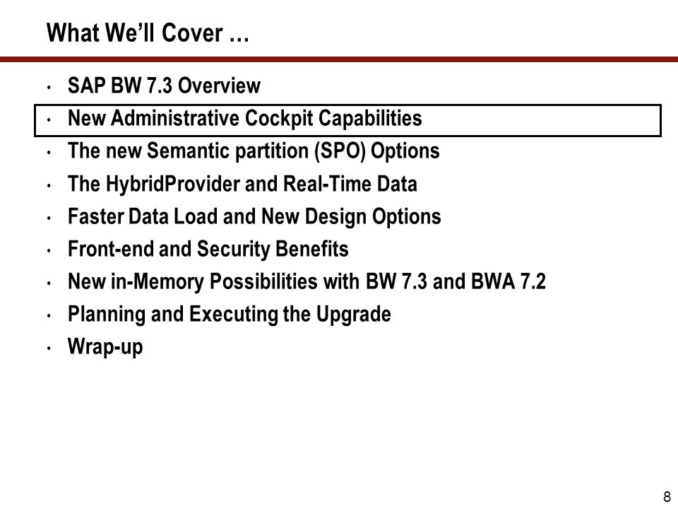 8 What Well Cover … SAP BW 7.3 Overview New Administrative Cockpit Capabilities The new Semantic partition (SPO) Options The HybridProvider and Real-T