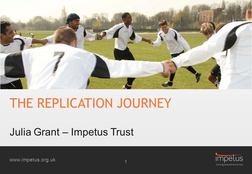 www.impetus.org.uk THE REPLICATION JOURNEY Julia Grant – Impetus Trust 1