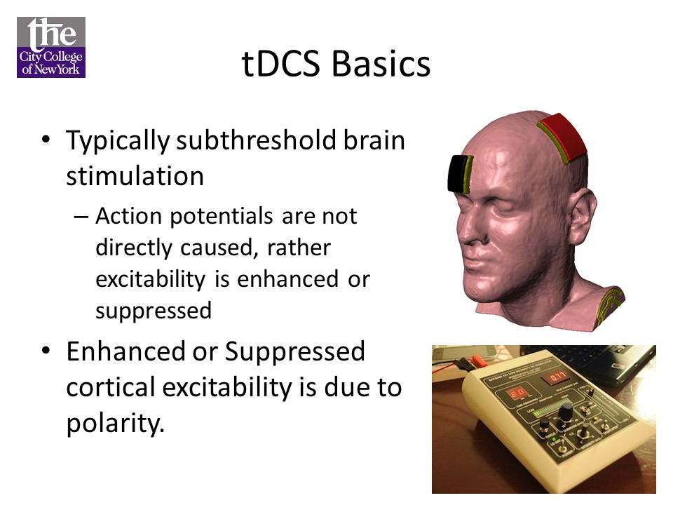 tDCS Basics Typically subthreshold brain stimulation – Action potentials are not directly caused, rather excitability is enhanced or suppressed Enhanc