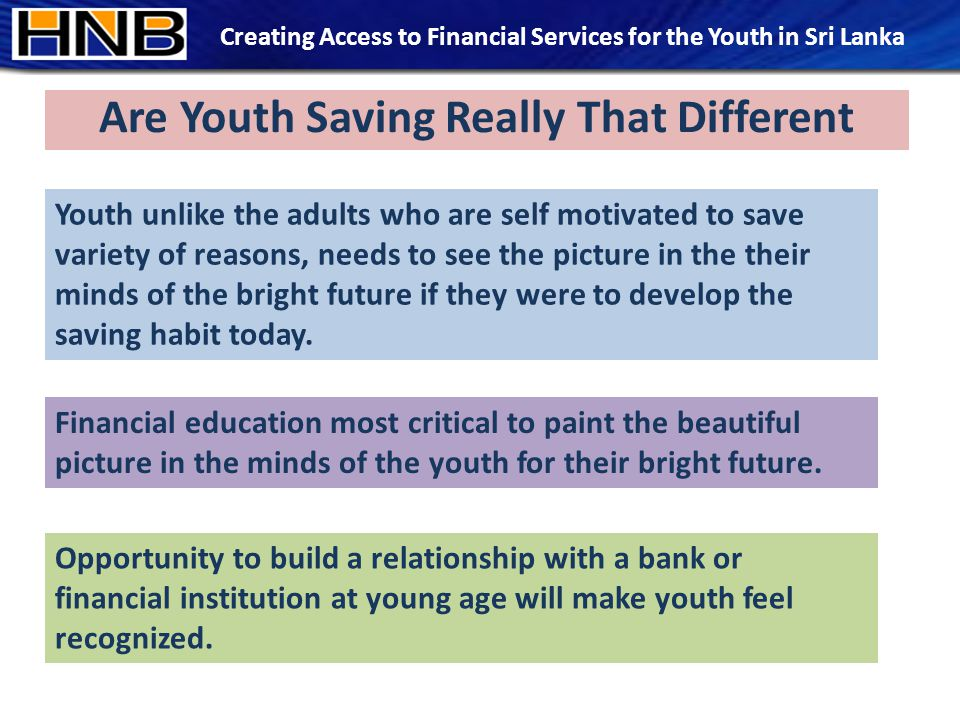 Are Youth Saving Really That Different Youth unlike the adults who are self motivated to save variety of reasons, needs to see the picture in the their minds of the bright future if they were to develop the saving habit today.