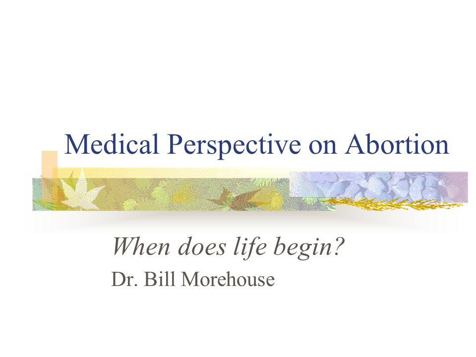 Medical Perspective on Abortion When does life begin? Dr. Bill Morehouse