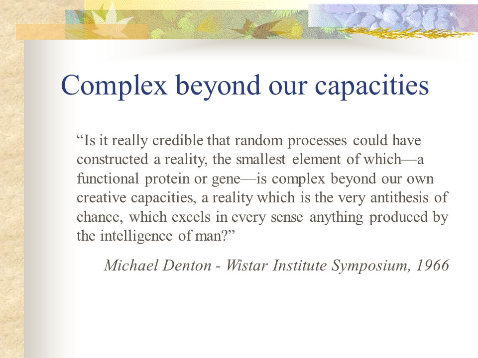 Complex beyond our capacities Is it really credible that random processes could have constructed a reality, the smallest element of whicha functional