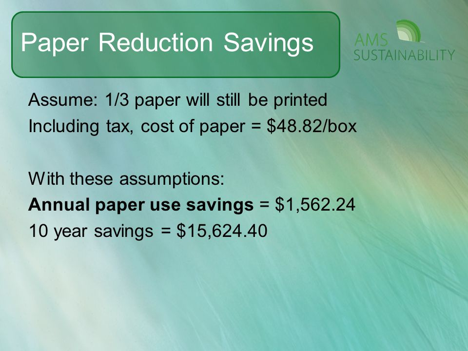 Paper Reduction Savings Assume: 1/3 paper will still be printed Including tax, cost of paper = $48.82/box With these assumptions: Annual paper use sav