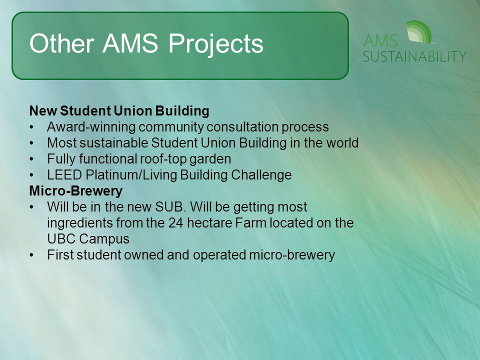Other AMS Projects New Student Union Building Award-winning community consultation process Most sustainable Student Union Building in the world Fully