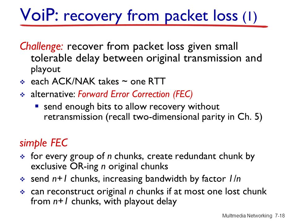 VoiP: recovery from packet loss (1) Challenge: recover from packet loss given small tolerable delay between original transmission and playout each ACK