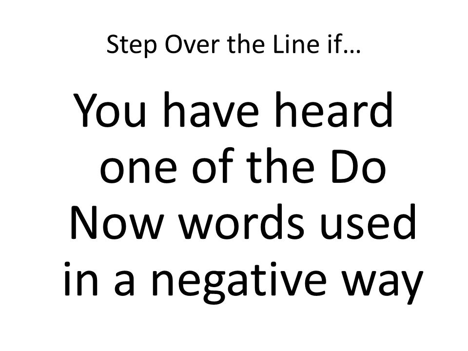 Step Over the Line if… You have heard one of the Do Now words used in a negative way
