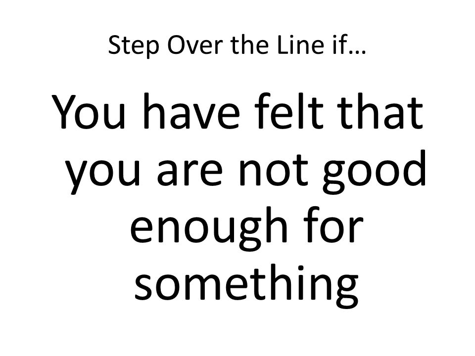 Step Over the Line if… You have felt that you are not good enough for something