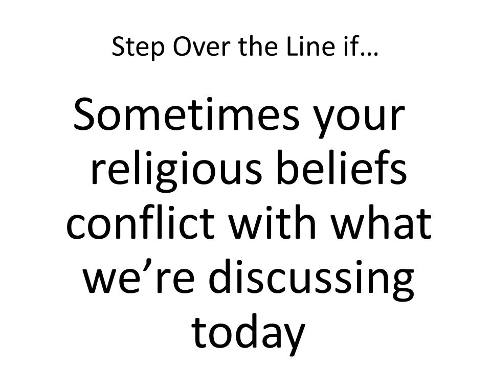 Step Over the Line if… Sometimes your religious beliefs conflict with what were discussing today