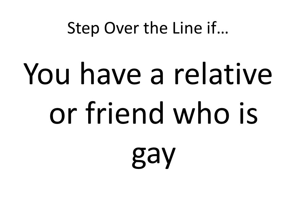 Step Over the Line if… You have a relative or friend who is gay