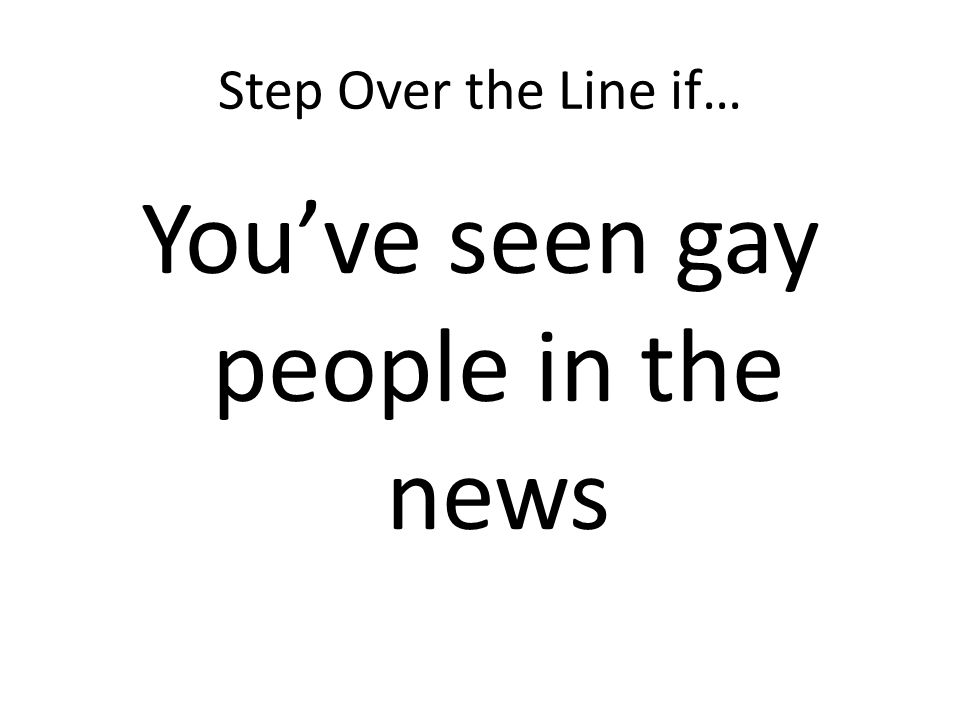 Step Over the Line if… Youve seen gay people in the news