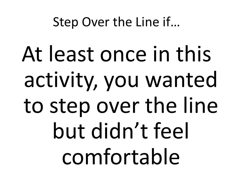 Step Over the Line if… At least once in this activity, you wanted to step over the line but didnt feel comfortable