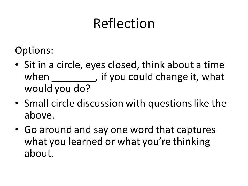 Reflection Options: Sit in a circle, eyes closed, think about a time when ________, if you could change it, what would you do.