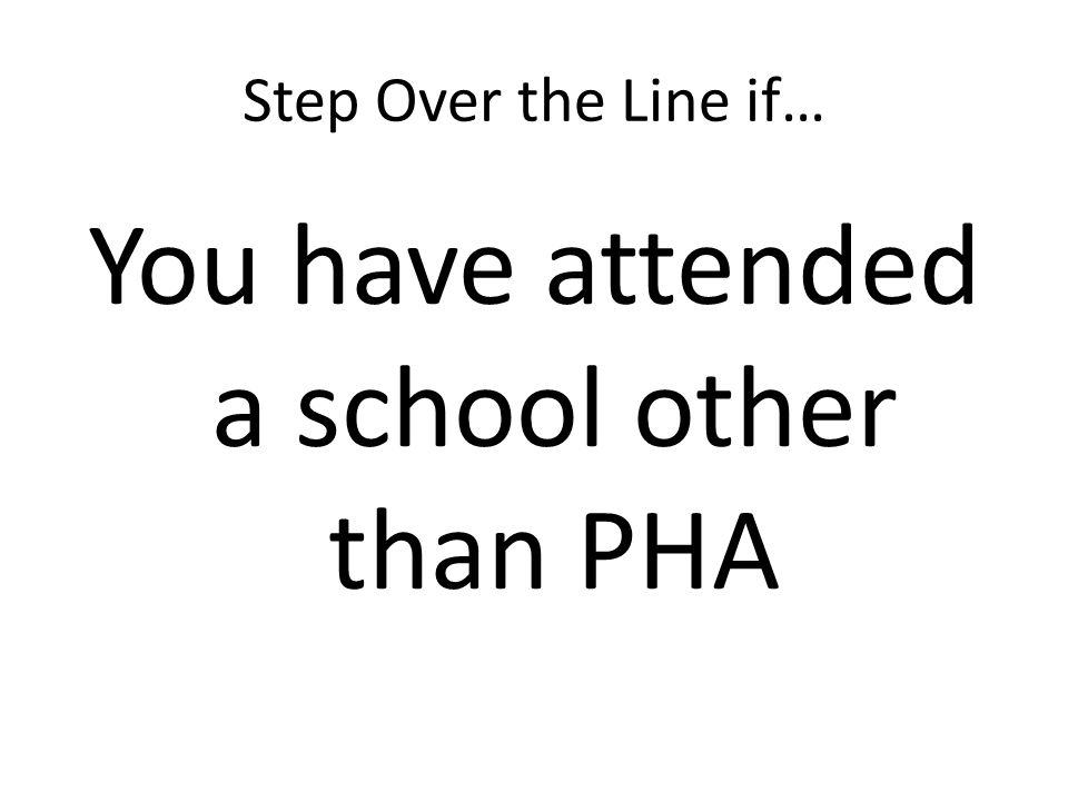 Step Over the Line if… You have attended a school other than PHA