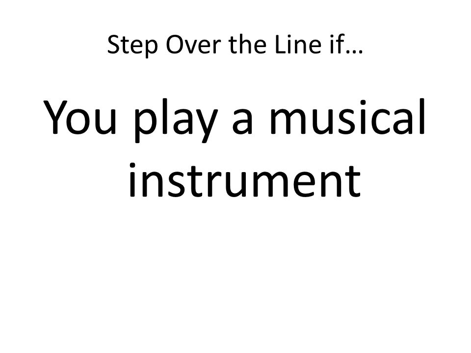Step Over the Line if… You play a musical instrument