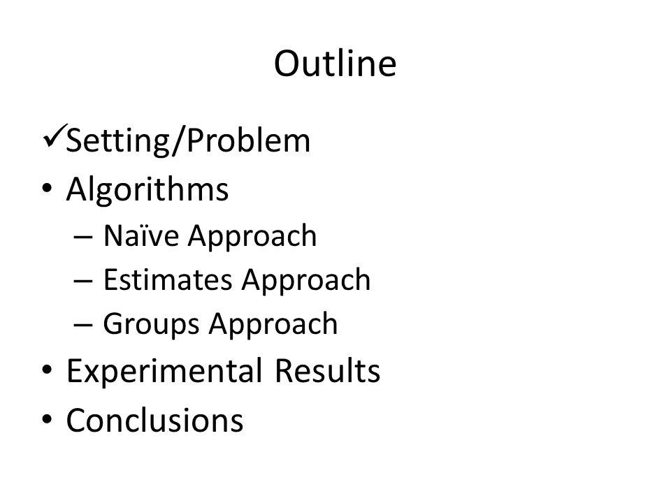 Outline Setting/Problem Algorithms – Naïve Approach – Estimates Approach – Groups Approach Experimental Results Conclusions