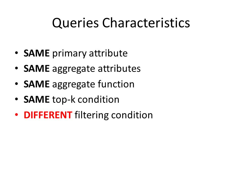 Queries Characteristics SAME primary attribute SAME aggregate attributes SAME aggregate function SAME top-k condition DIFFERENT filtering condition