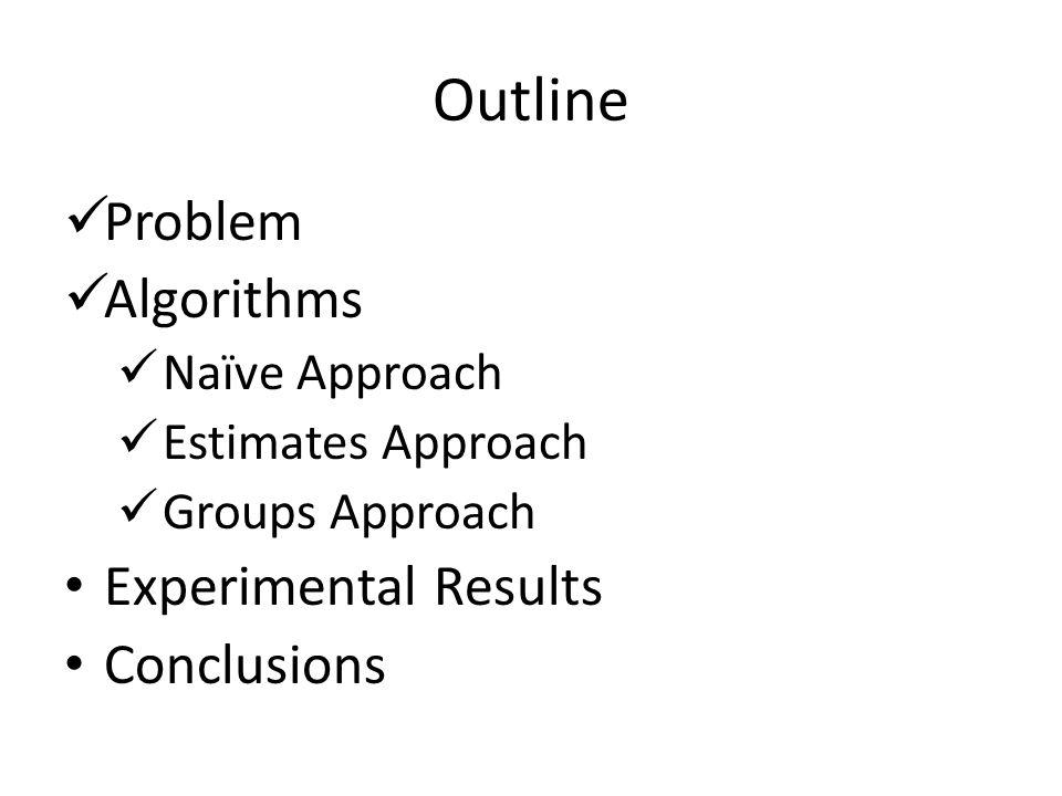 Outline Problem Algorithms Naïve Approach Estimates Approach Groups Approach Experimental Results Conclusions