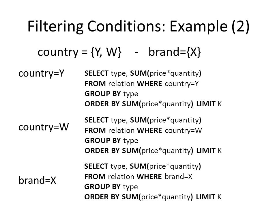 Filtering Conditions: Example (2) country = {Y, W}-brand={X} country=Y country=W brand=X SELECT type, SUM(price*quantity) FROM relation WHERE country=