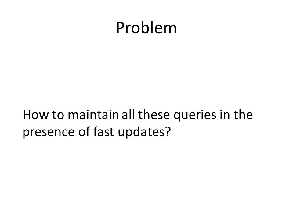 Problem How to maintain all these queries in the presence of fast updates?