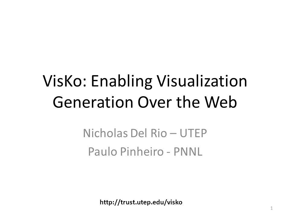 VisKo: Enabling Visualization Generation Over the Web Nicholas Del Rio – UTEP Paulo Pinheiro - PNNL 1 http://trust.utep.edu/visko