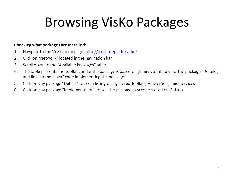 Browsing VisKo Packages Checking what packages are installed: 1.Navigate to the VisKo homepage: http://trust.utep.edu/visko/http://trust.utep.edu/visko/ 2.Click on Network located in the navigation bar 3.Scroll down to the Available Packages table 4.The table presents the toolkit vendor the package is based on (if any), a link to view the package Details, and links to the Java code implementing the package.