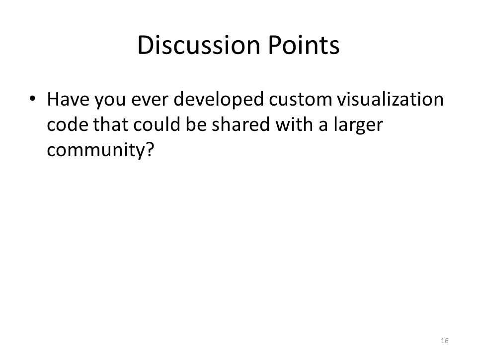 Discussion Points Have you ever developed custom visualization code that could be shared with a larger community.